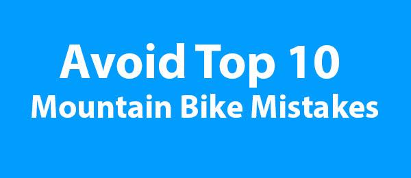 Avoid Top 10 Mountain Bike Mistakes